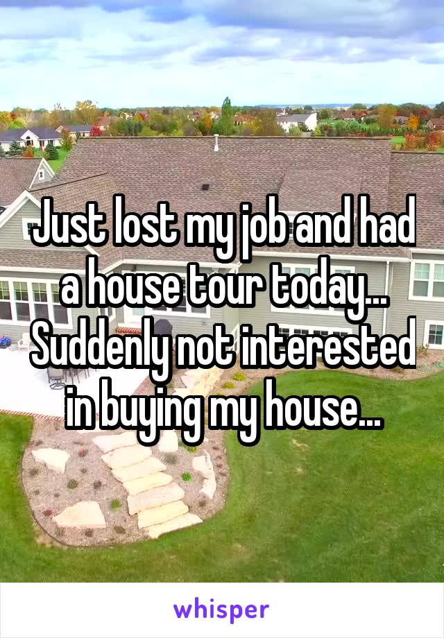 Just lost my job and had a house tour today... Suddenly not interested in buying my house...