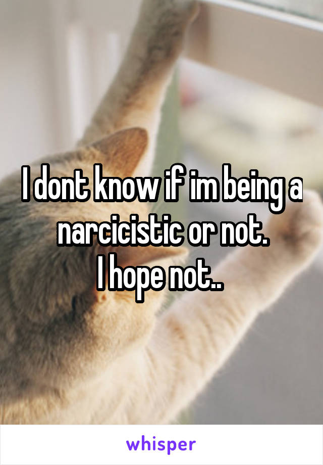 I dont know if im being a narcicistic or not. I hope not..