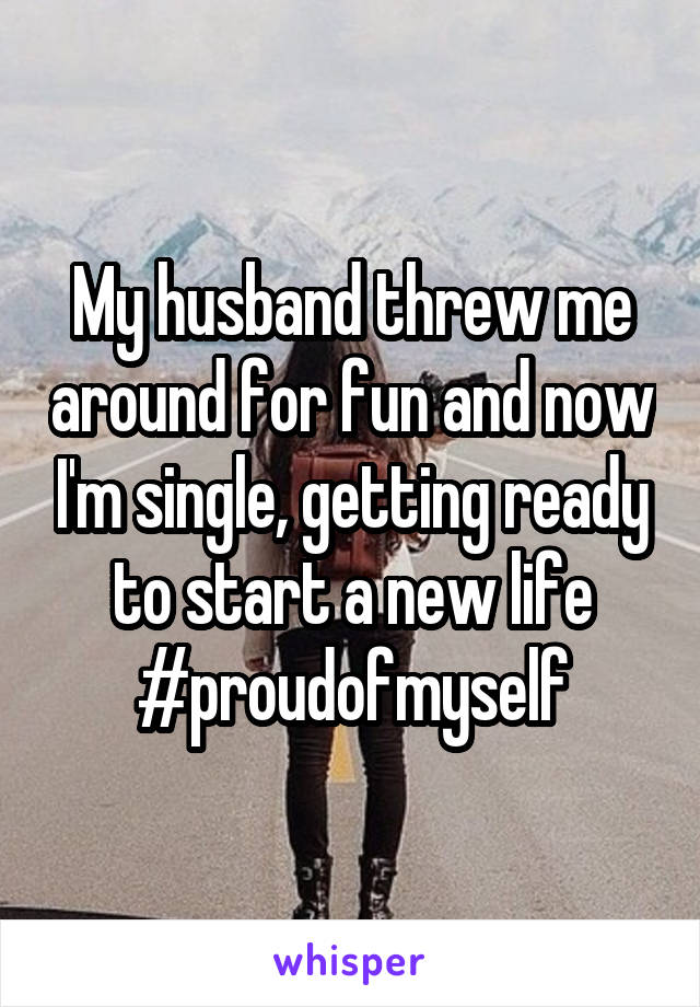 My husband threw me around for fun and now I'm single, getting ready to start a new life #proudofmyself