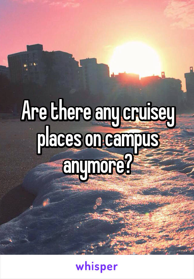 Are there any cruisey places on campus anymore?