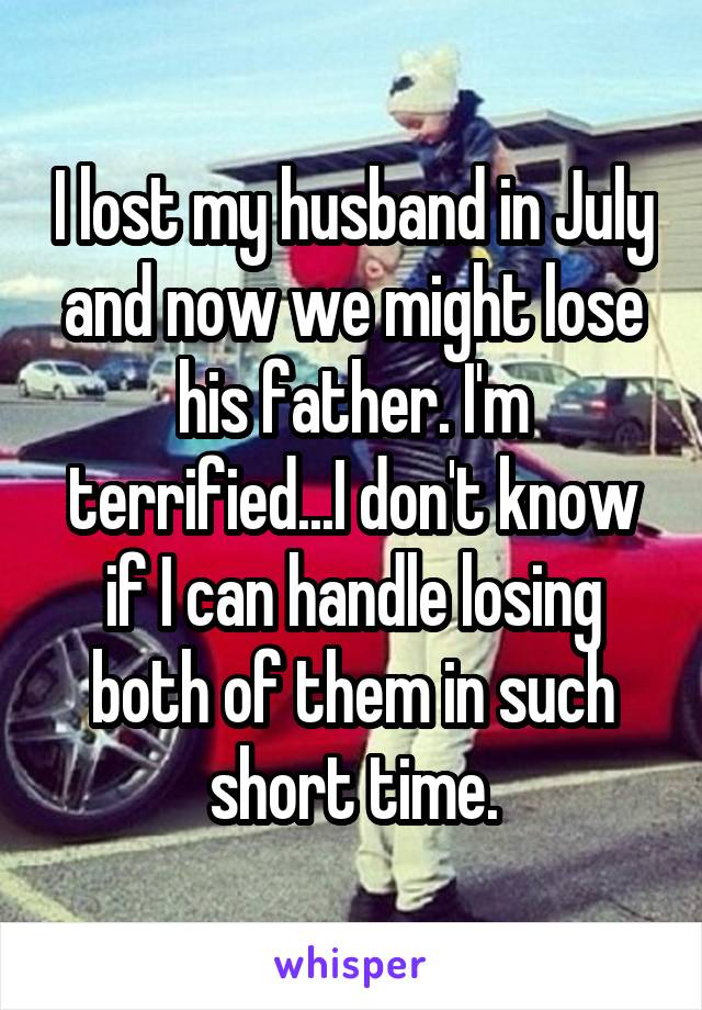 I lost my husband in July and now we might lose his father. I'm terrified...I don't know if I can handle losing both of them in such short time.