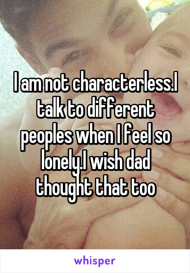 I am not characterless.I talk to different peoples when I feel so lonely.I wish dad thought that too