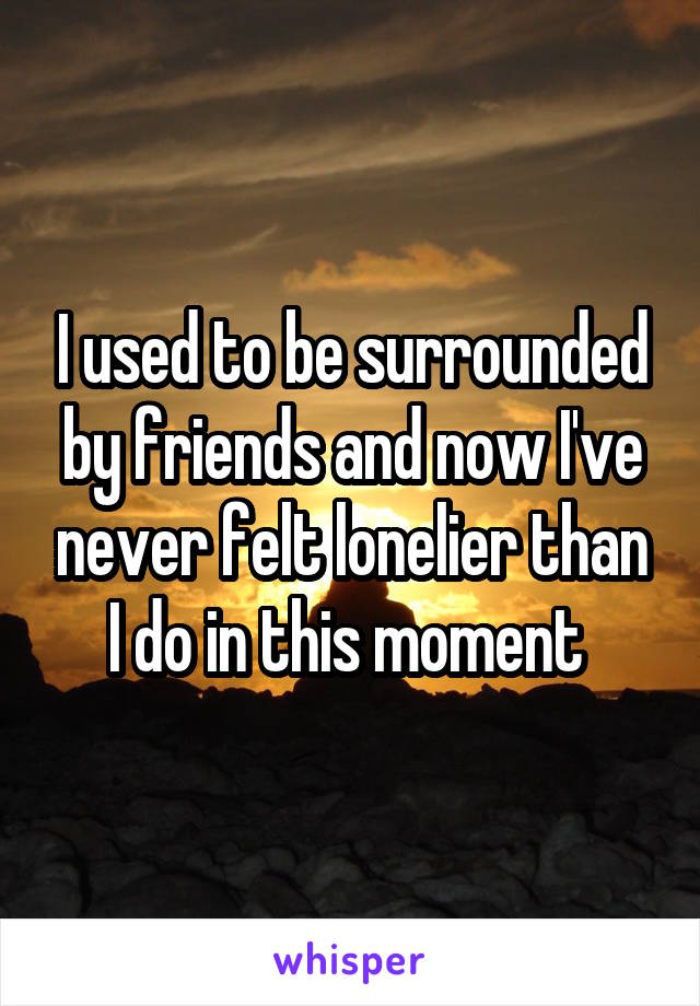 I used to be surrounded by friends and now I've never felt lonelier than I do in this moment