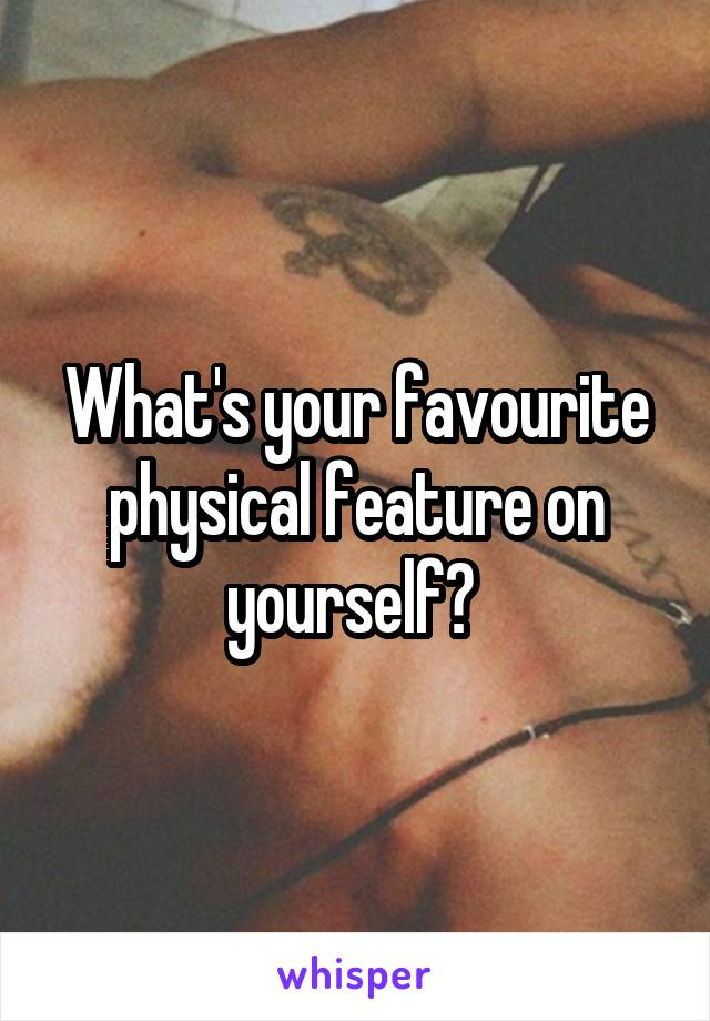 What's your favourite physical feature on yourself?