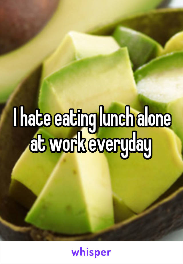 I hate eating lunch alone at work everyday