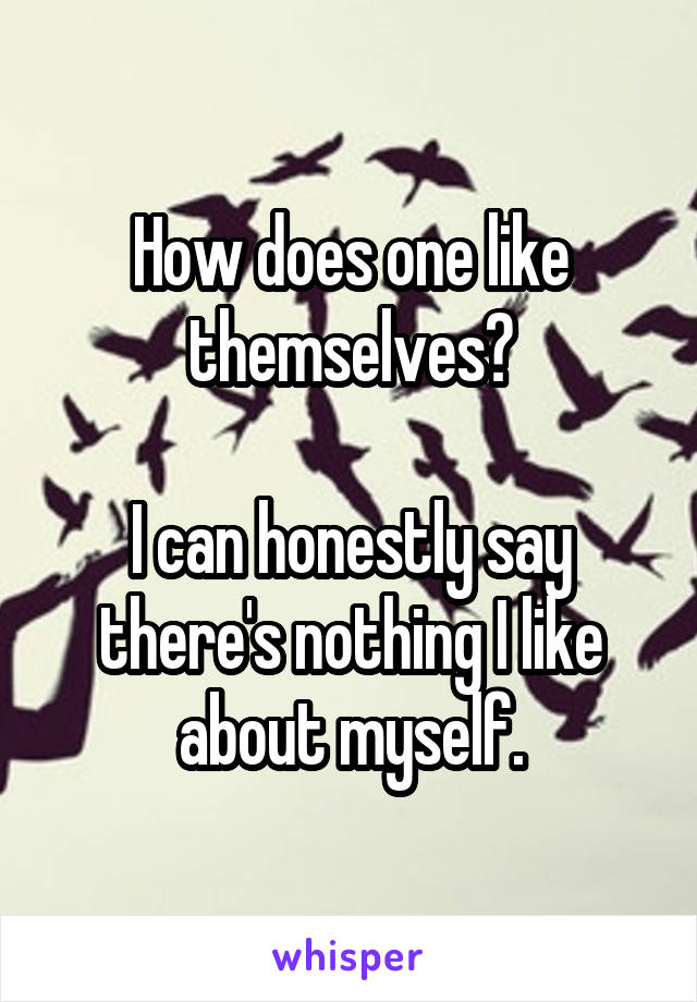 How does one like themselves?  I can honestly say there's nothing I like about myself.