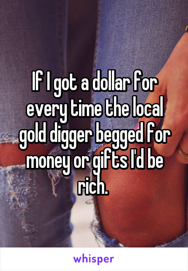 If I got a dollar for every time the local gold digger begged for money or gifts I'd be rich.