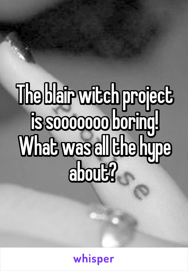 The blair witch project is sooooooo boring! What was all the hype about?
