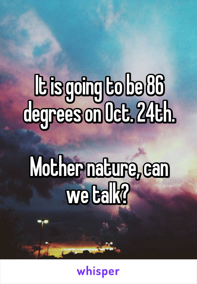 It is going to be 86 degrees on Oct. 24th.  Mother nature, can we talk?