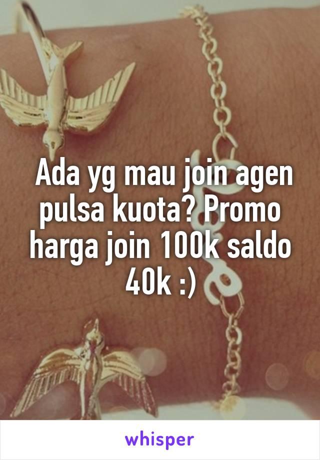 Ada yg mau join agen pulsa kuota? Promo harga join 100k saldo 40k :)