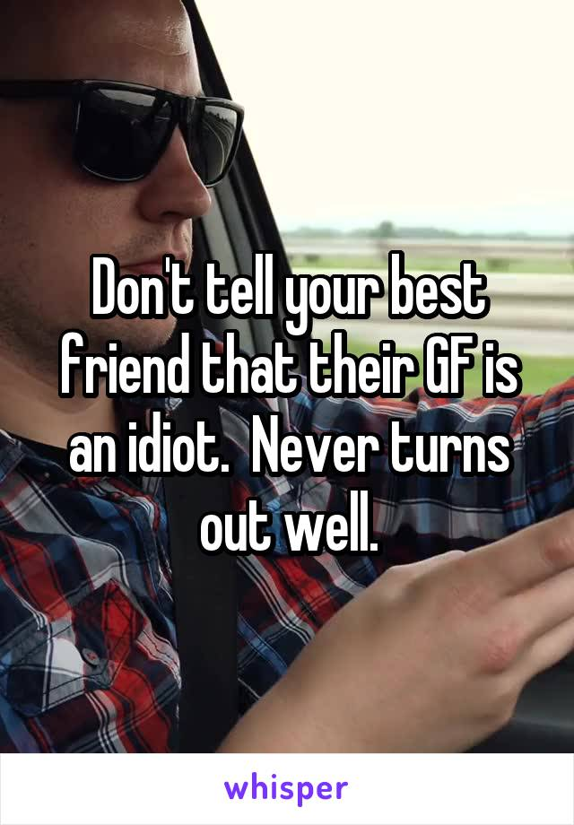 Don't tell your best friend that their GF is an idiot.  Never turns out well.