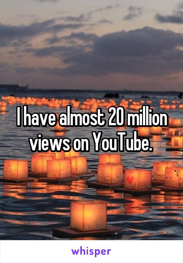 I have almost 20 million views on YouTube.