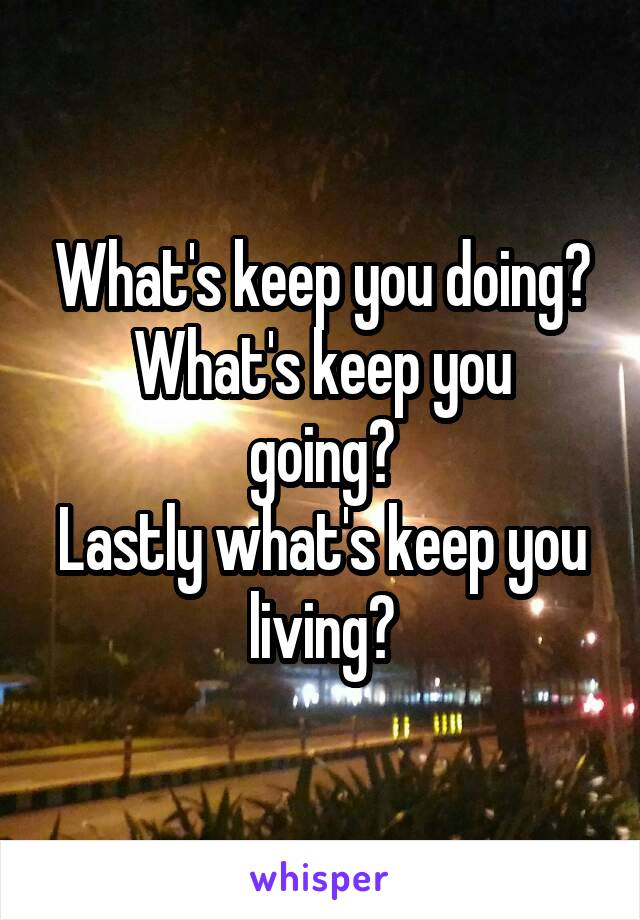 What's keep you doing? What's keep you going? Lastly what's keep you living?