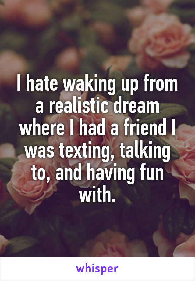 I hate waking up from a realistic dream where I had a friend I was texting, talking to, and having fun with.