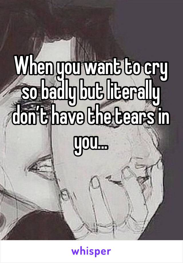 When you want to cry so badly but literally don't have the tears in you...