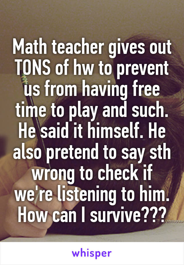 Math teacher gives out TONS of hw to prevent us from having free time to play and such. He said it himself. He also pretend to say sth wrong to check if we're listening to him. How can I survive???