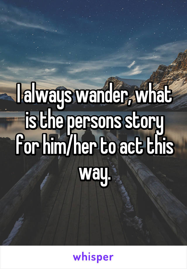 I always wander, what is the persons story for him/her to act this way.