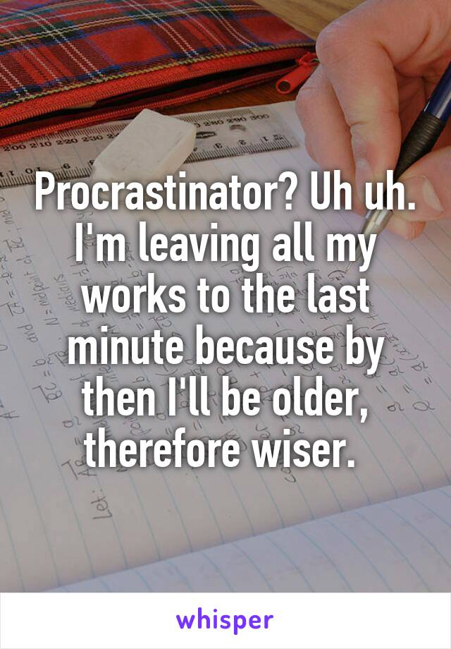 Procrastinator? Uh uh. I'm leaving all my works to the last minute because by then I'll be older, therefore wiser.