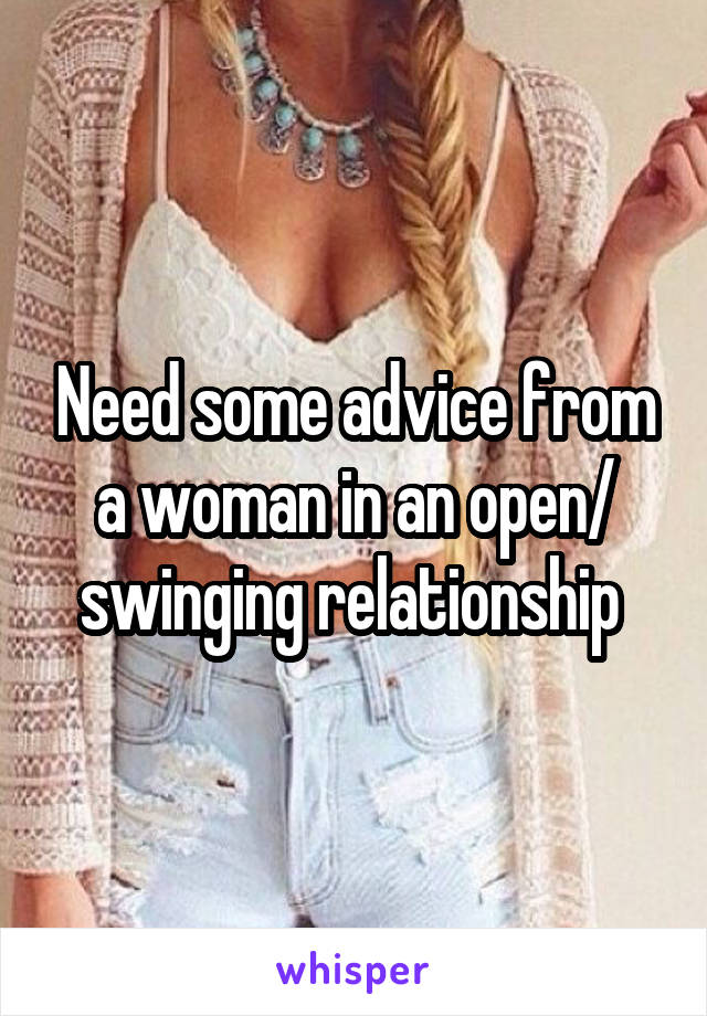 Need some advice from a woman in an open/ swinging relationship