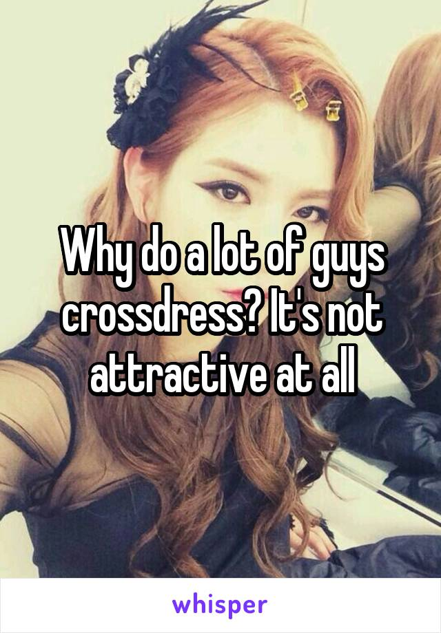 Why do a lot of guys crossdress? It's not attractive at all