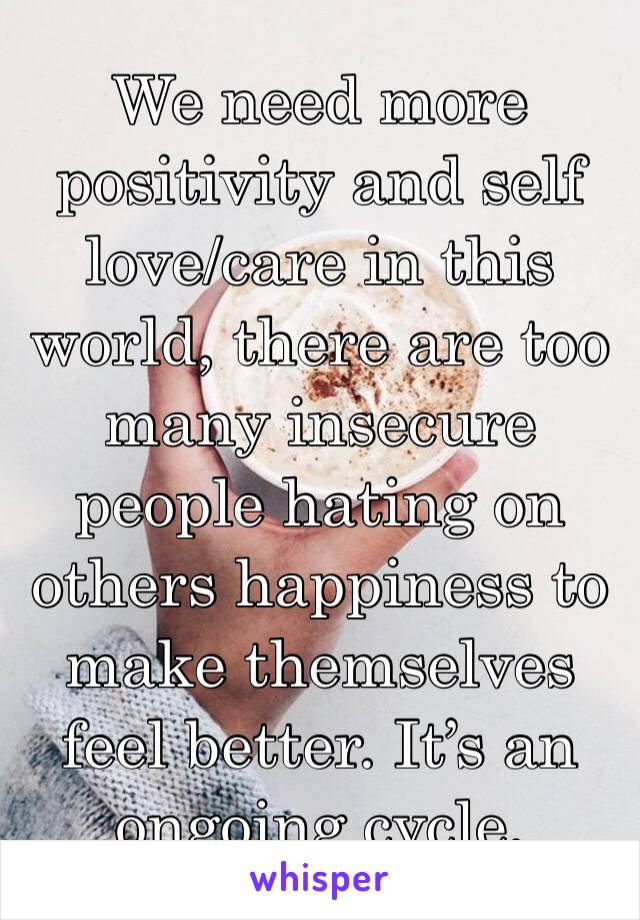 We need more positivity and self love/care in this world, there are too many insecure people hating on others happiness to make themselves feel better. It's an ongoing cycle.