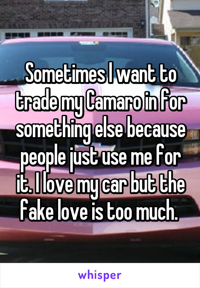 Sometimes I want to trade my Camaro in for something else because people just use me for it. I love my car but the fake love is too much.