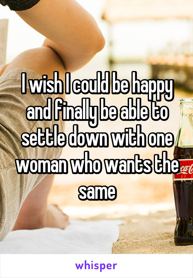 I wish I could be happy and finally be able to settle down with one woman who wants the same