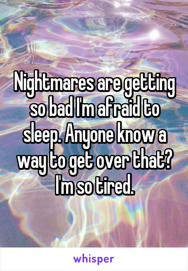 Nightmares are getting so bad I'm afraid to sleep. Anyone know a way to get over that? I'm so tired.