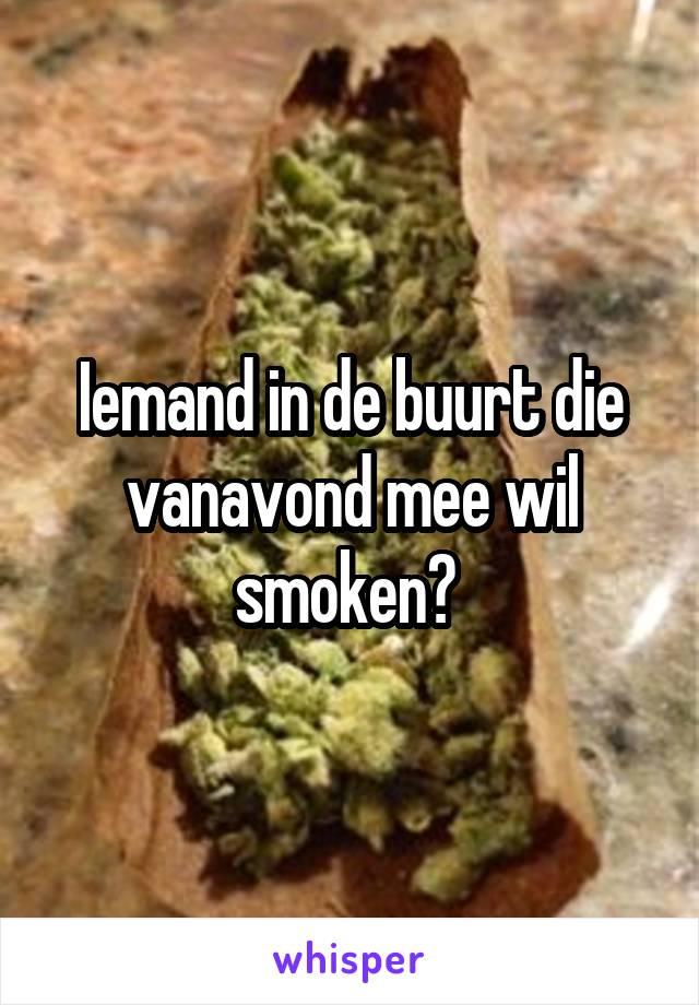 Iemand in de buurt die vanavond mee wil smoken?