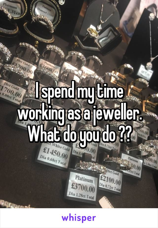 I spend my time working as a jeweller. What do you do ??