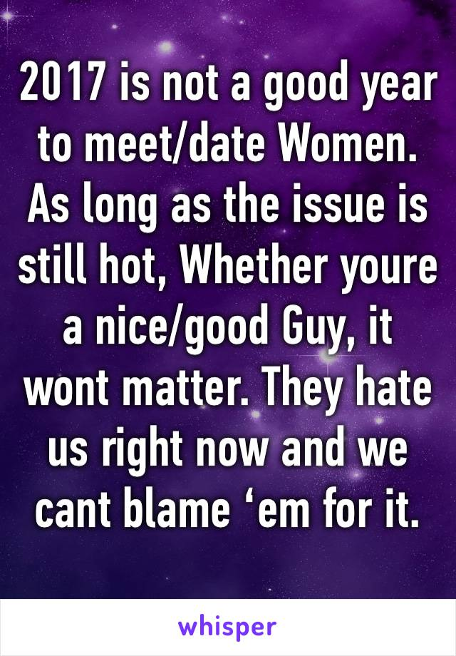 2017 is not a good year to meet/date Women. As long as the issue is still hot, Whether youre a nice/good Guy, it wont matter. They hate us right now and we cant blame 'em for it.