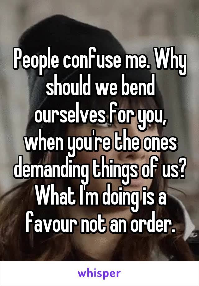 People confuse me. Why should we bend ourselves for you, when you're the ones demanding things of us? What I'm doing is a favour not an order.