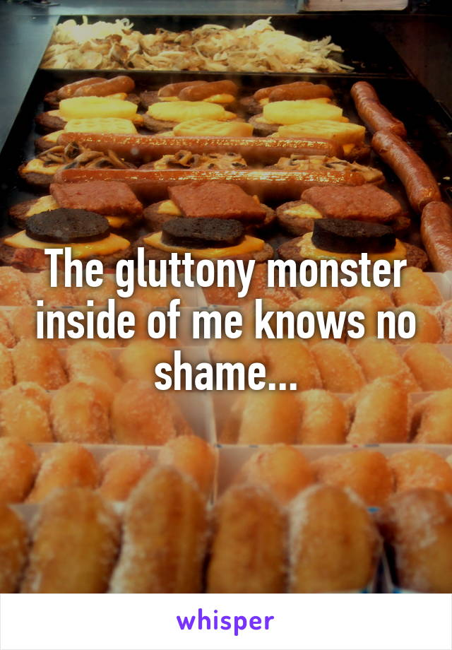 The gluttony monster inside of me knows no shame...
