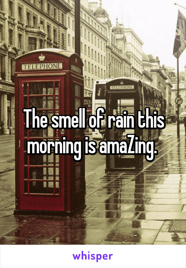 The smell of rain this morning is amaZing.