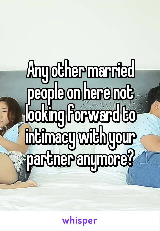 Any other married people on here not looking forward to intimacy with your partner anymore?