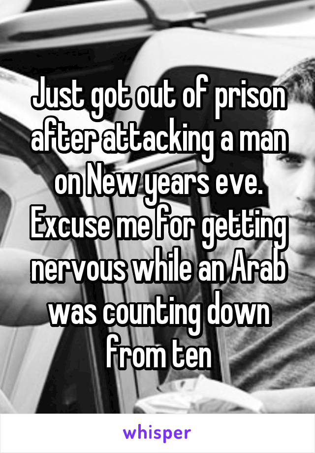 Just got out of prison after attacking a man on New years eve. Excuse me for getting nervous while an Arab was counting down from ten