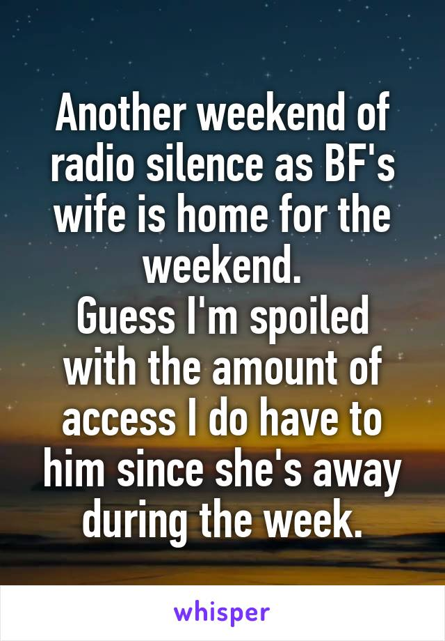 Another weekend of radio silence as BF's wife is home for the weekend. Guess I'm spoiled with the amount of access I do have to him since she's away during the week.