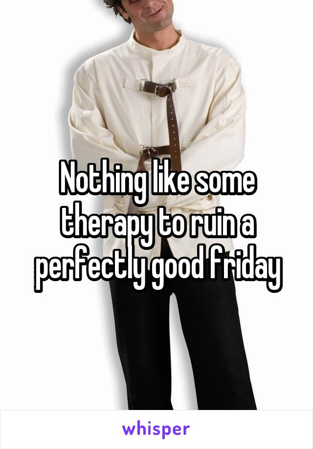 Nothing like some therapy to ruin a perfectly good friday