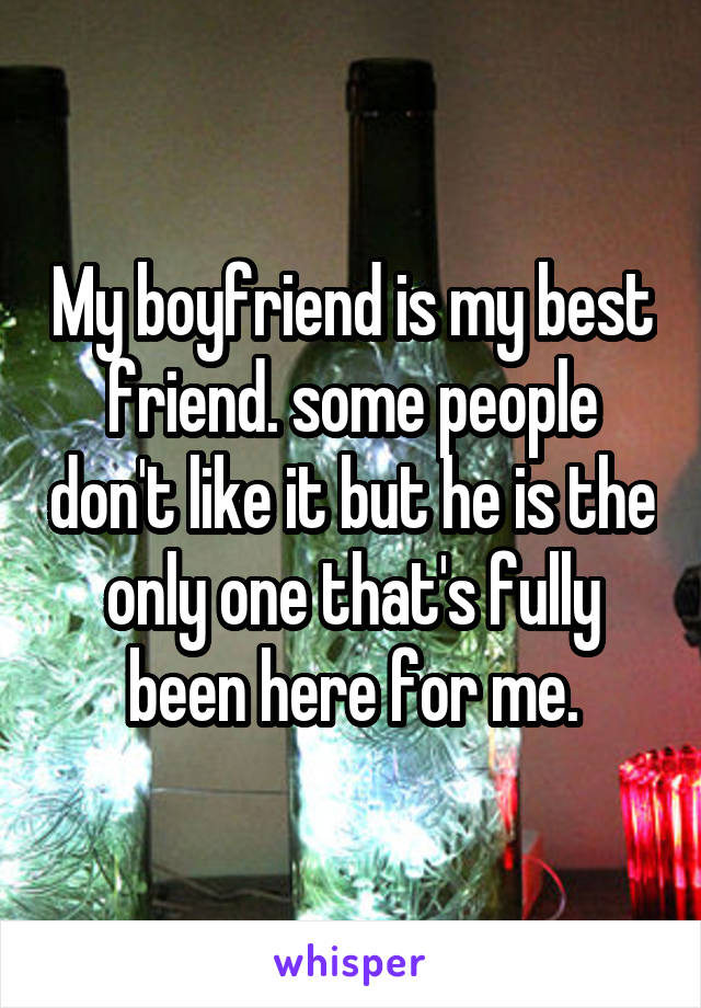 My boyfriend is my best friend. some people don't like it but he is the only one that's fully been here for me.
