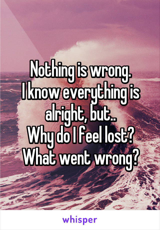 Nothing is wrong. I know everything is alright, but.. Why do I feel lost? What went wrong?
