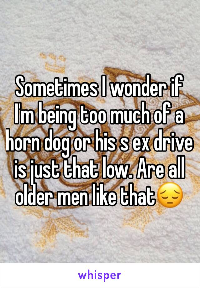 Sometimes I wonder if I'm being too much of a horn dog or his s ex drive is just that low. Are all older men like that😔