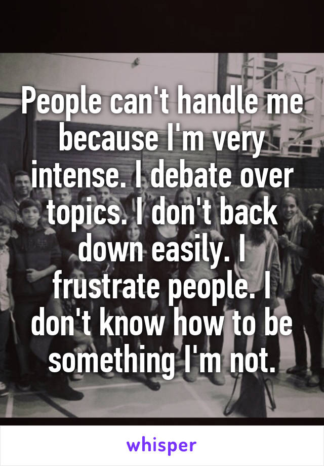 People can't handle me because I'm very intense. I debate over topics. I don't back down easily. I frustrate people. I don't know how to be something I'm not.