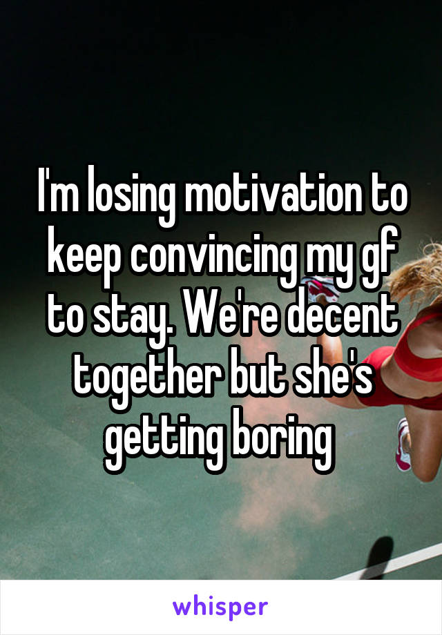 I'm losing motivation to keep convincing my gf to stay. We're decent together but she's getting boring