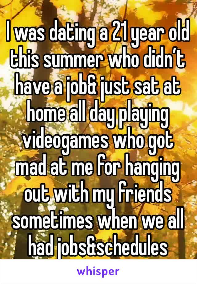 I was dating a 21 year old this summer who didn't have a job& just sat at home all day playing videogames who got mad at me for hanging out with my friends sometimes when we all had jobs&schedules