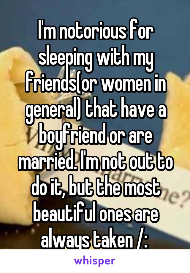 I'm notorious for sleeping with my friends(or women in general) that have a boyfriend or are married. I'm not out to do it, but the most beautiful ones are always taken /: