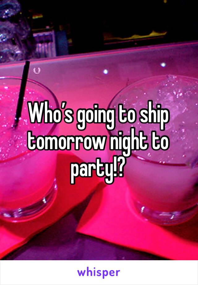 Who's going to ship tomorrow night to party!?