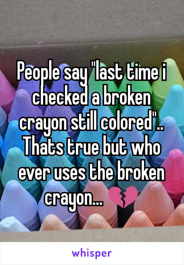 "People say ""last time i checked a broken crayon still colored"".. Thats true but who ever uses the broken crayon... 💔"