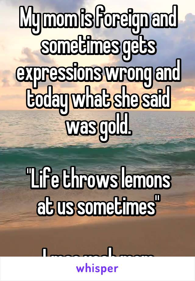 "My mom is foreign and sometimes gets expressions wrong and today what she said was gold.  ""Life throws lemons at us sometimes""  Lmao yeah mom"