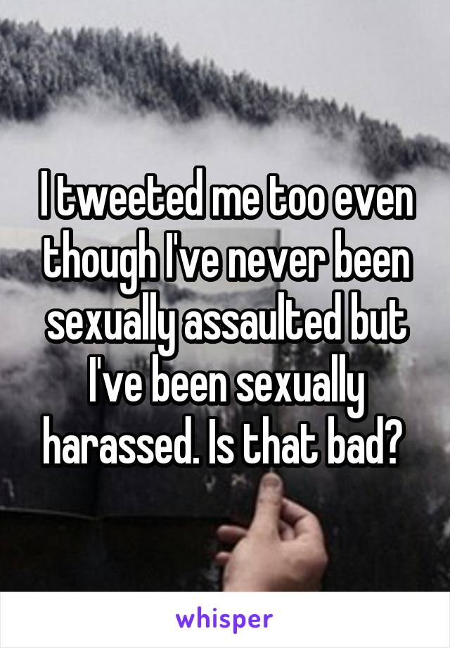 I tweeted me too even though I've never been sexually assaulted but I've been sexually harassed. Is that bad?