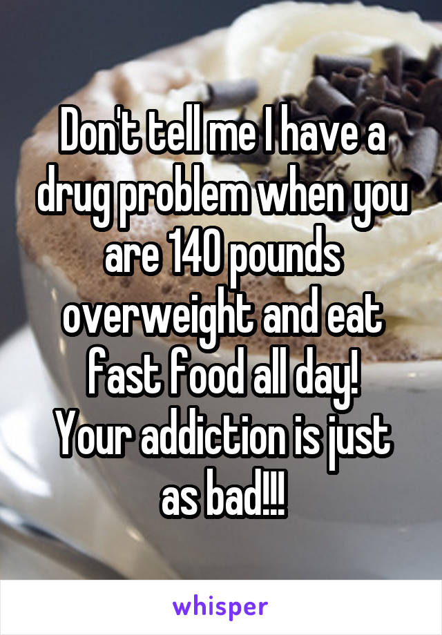 Don't tell me I have a drug problem when you are 140 pounds overweight and eat fast food all day! Your addiction is just as bad!!!